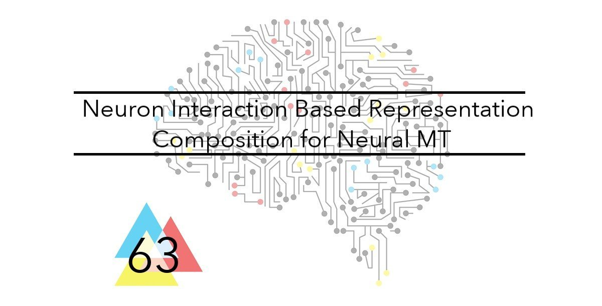 NMT 63 Neuron Interaction Based Representation Composition for Neural Machine Translation