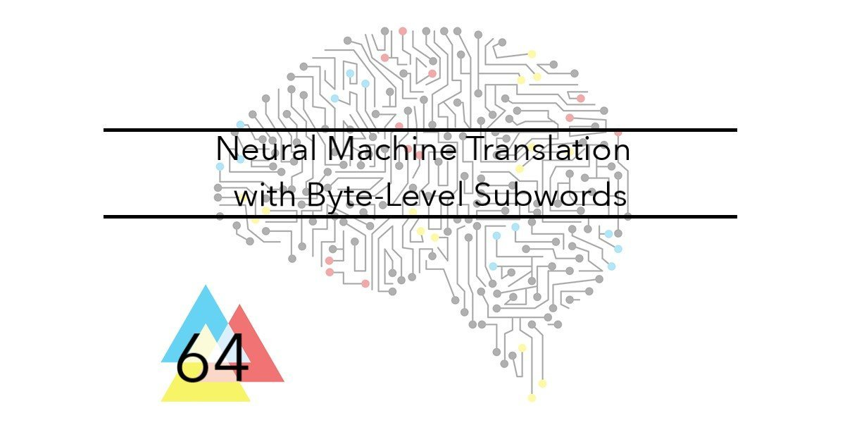 NMT 64 Neural Machine Translation with Byte-Level Subwords