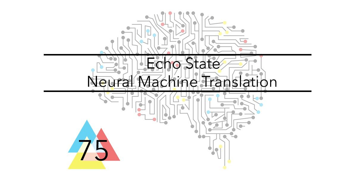 NMT 75 Echo State Neural Machine Translation