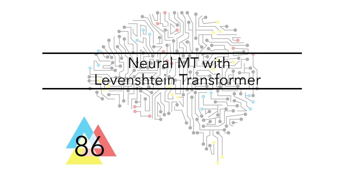 NMT Issue # 86 Neural MT with Levenshtein Transformer