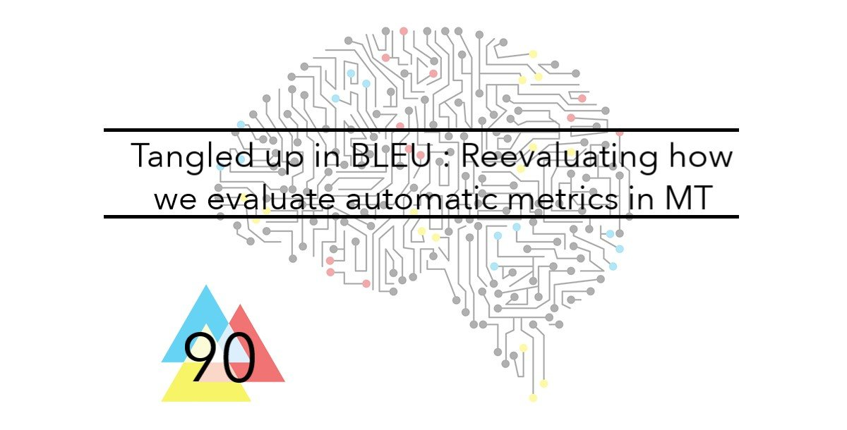 NMT 90 Tangled up in BLEU Reevaluating how we evaluate automatic metrics in Machine Translation