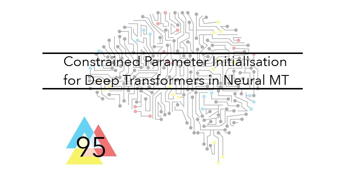 NMT 95 Constrained Parameter Initialisation for Deep Transformers in Neural MT