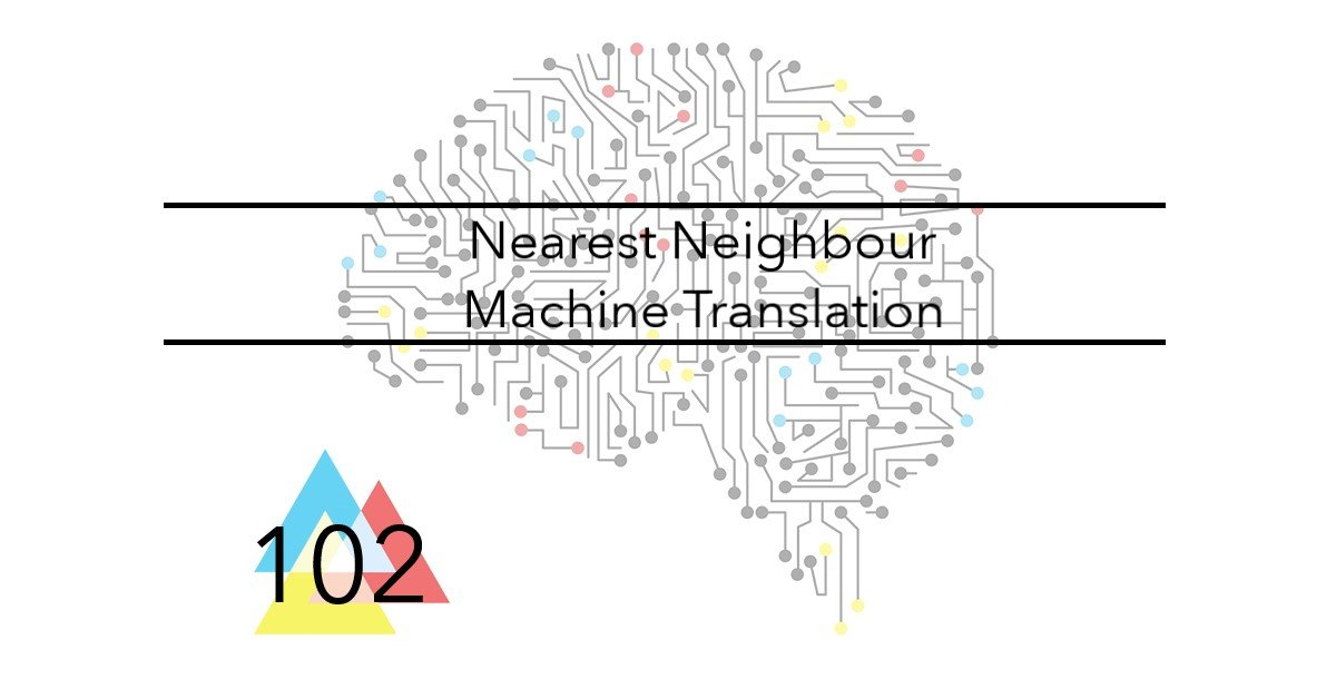 NMT 102 Nearest Neighbour Machine Translation